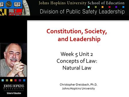 Constitution, Society, and Leadership Week 5 Unit 2 Concepts of Law: Natural Law Christopher Dreisbach, Ph.D. Johns Hopkins University.