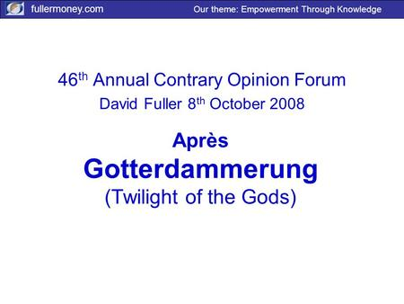 Fullermoney.com Our theme: Empowerment Through Knowledge Après Gotterdammerung (Twilight of the Gods) 46 th Annual Contrary Opinion Forum David Fuller.