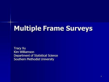1 Multiple Frame Surveys Tracy Xu Kim Williamson Department of Statistical Science Southern Methodist University.