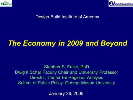 January 26, 2009 The Economy in 2009 and Beyond Stephen S. Fuller, PhD Dwight Schar Faculty Chair and University Professor Director, Center for Regional.