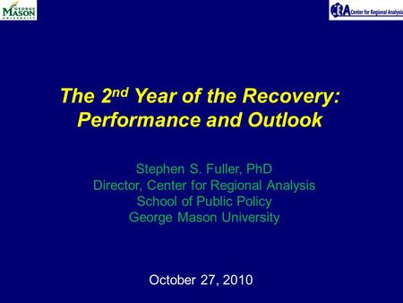 October 27, 2010 The 2 nd Year of the Recovery: Performance and Outlook Stephen S. Fuller, PhD Director, Center for Regional Analysis School of Public.