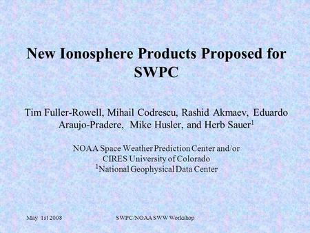 May 1st 2008SWPC/NOAA SWW Workshop New Ionosphere Products Proposed for SWPC Tim Fuller-Rowell, Mihail Codrescu, Rashid Akmaev, Eduardo Araujo-Pradere,