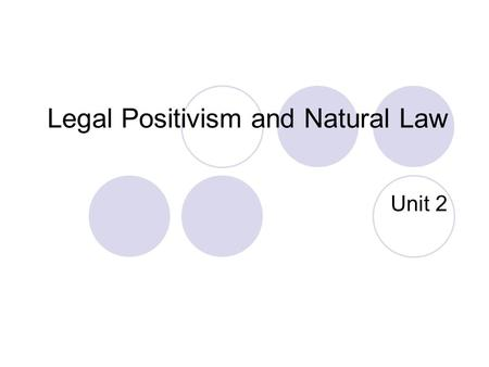 Legal Positivism and Natural Law Unit 2. John Austin Laws are rules laid down by superiors to guide those under them Rules are commands that affect specific.