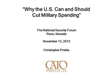 """Why the U.S. Can and Should Cut Military Spending"" The National Security Forum Reno, Nevada November 13, 2012 Christopher Preble."