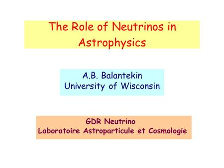 The Role of Neutrinos in Astrophysics A.B. Balantekin University of Wisconsin GDR Neutrino Laboratoire Astroparticule et Cosmologie.