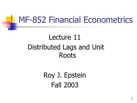 1 MF-852 Financial Econometrics Lecture 11 Distributed Lags and Unit Roots Roy J. Epstein Fall 2003.