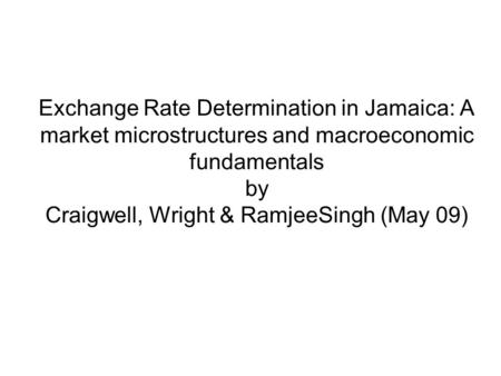 Exchange Rate Determination in Jamaica: A market microstructures and macroeconomic fundamentals by Craigwell, Wright & RamjeeSingh (May 09)