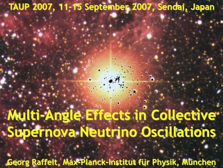 Georg Raffelt, Max-Planck-Institut für Physik, München, Germany TAUP 2007, 11-15 September 2007, Sendai, Japan Collective Flavor Oscillations Georg Raffelt,