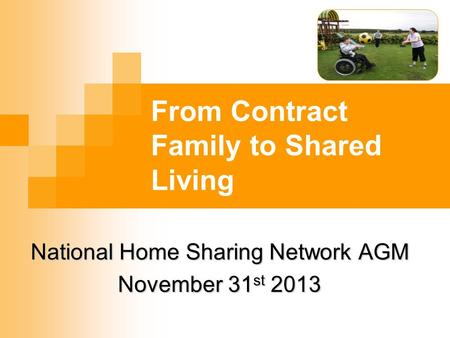 From Contract Family to Shared Living National Home Sharing Network AGM November 31 st 2013.