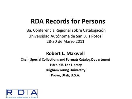 RDA Records for Persons 3a. Conferencia Regional sobre Catalogación Universidad Autónoma de San Luis Potosí 28-30 de Marzo 2011 Robert L. Maxwell Chair,