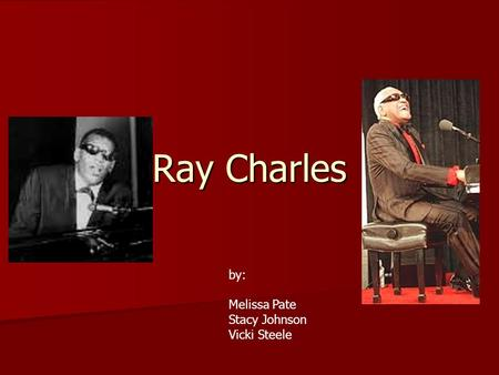 Ray Charles by: Melissa Pate Stacy Johnson Vicki Steele.