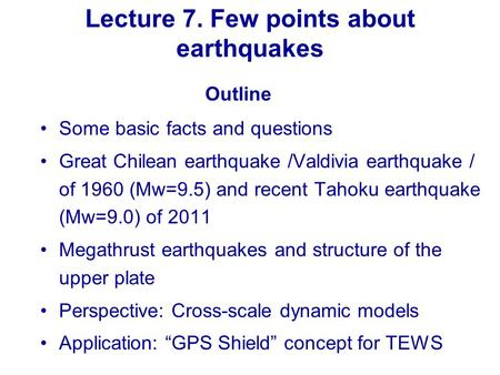 Lecture 7. Few points about earthquakes Some basic facts and questions Great Chilean earthquake /Valdivia earthquake / of 1960 (Mw=9.5) and recent Tahoku.