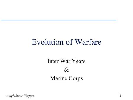 Amphibious Warfare1 Evolution of Warfare Inter War Years & Marine Corps.
