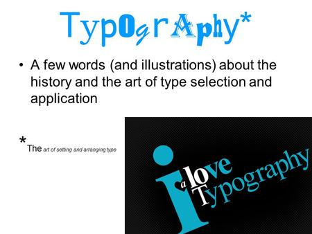 T y p o g r a p h y* A few words (and illustrations) about the history and the art of type selection and application * The art of setting and arranging.