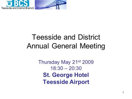 Teesside and District Branch 1 Teesside and District Annual General Meeting Thursday May 21 st 2009 18:30 – 20:30 St. George Hotel Teesside Airport.