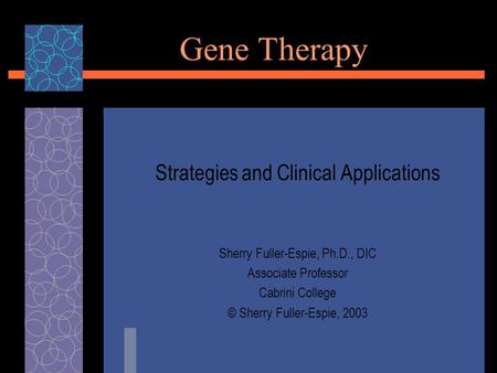 Gene Therapy Strategies and Clinical Applications Sherry Fuller-Espie, Ph.D., DIC Associate Professor Cabrini College © Sherry Fuller-Espie, 2003.