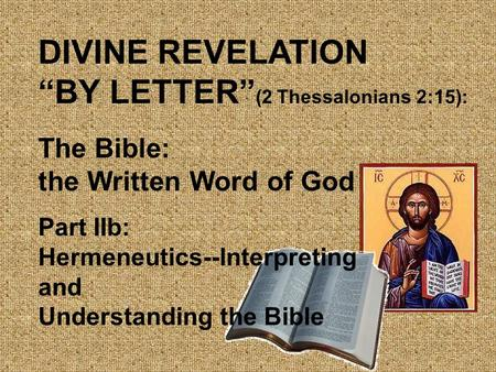 "DIVINE REVELATION ""BY LETTER"" (2 Thessalonians 2:15): The Bible: the Written Word of God Part IIb: Hermeneutics--Interpreting and Understanding the Bible."