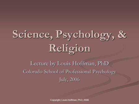 Copyright, Louis Hoffman, PhD, 2006 Science, Psychology, & Religion Lecture by Louis Hoffman, PhD Colorado School of Professional Psychology July, 2006.