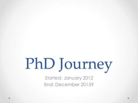 PhD Journey Started: January 2012 End: December 2015?