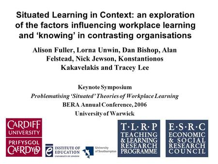 Situated Learning in Context: an exploration of the factors influencing workplace learning and 'knowing' in contrasting organisations Alison Fuller, Lorna.