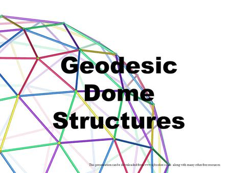 Geodesic Dome Structures This presentation can be downloaded from www.ajbooker.co.uk along with many other free resources.