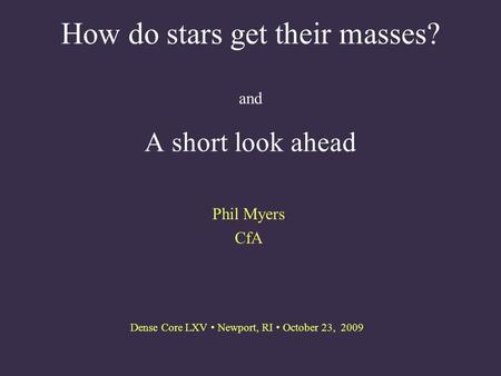 How do stars get their masses? and A short look ahead Phil Myers CfA Dense Core LXV Newport, RI October 23, 2009.