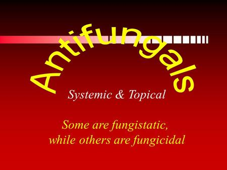 Systemic & Topical Some are fungistatic, while others are fungicidal.