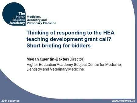 2011 cc: by-sa Thinking of responding to the HEA teaching development grant call? Short briefing for bidders Megan Quentin-Baxter (Director) Higher Education.