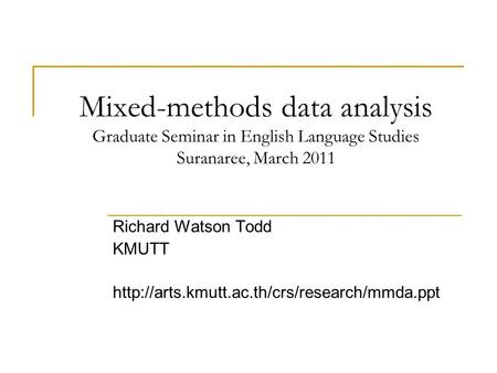 Mixed-methods data analysis Graduate Seminar in English Language Studies Suranaree, March 2011 Richard Watson Todd KMUTT