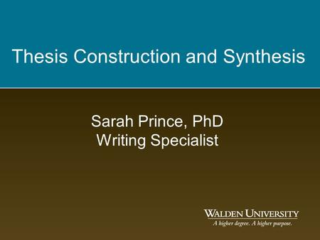 Thesis Construction and Synthesis Sarah Prince, PhD Writing Specialist.