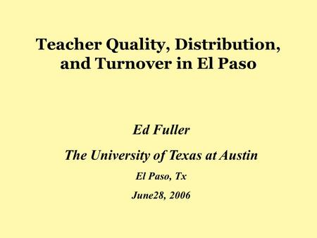 Teacher Quality, Distribution, and Turnover in El Paso Ed Fuller The University of Texas at Austin El Paso, Tx June28, 2006.