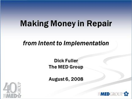 Making Money in Repair from Intent to Implementation Dick Fuller The MED Group August 6, 2008.