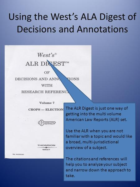 Using the West's ALA Digest of Decisions and Annotations The ALR Digest is just one way of getting into the multi volume American Law Reports (ALR) set.