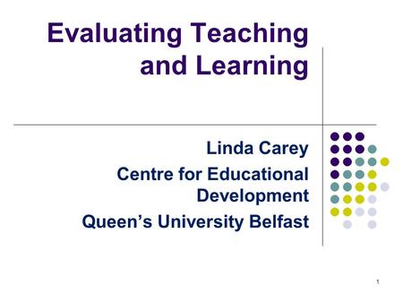 Evaluating Teaching and Learning Linda Carey Centre for Educational Development Queen's University Belfast 1.