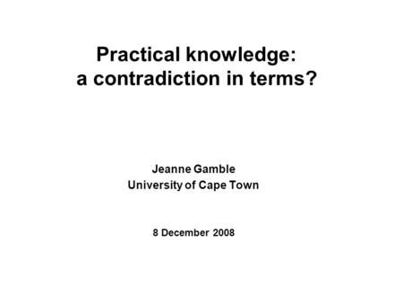 Practical knowledge: a contradiction in terms? Jeanne Gamble University of Cape Town 8 December 2008.