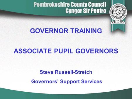 GOVERNOR TRAINING ASSOCIATE PUPIL GOVERNORS Steve Russell-Stretch Governors' Support Services.