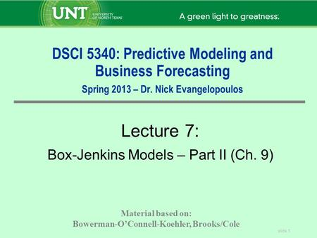 Slide 1 DSCI 5340: Predictive Modeling and Business Forecasting Spring 2013 – Dr. Nick Evangelopoulos Lecture 7: Box-Jenkins Models – Part II (Ch. 9) Material.