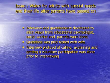 Issue : Vision for adults with special needs and their life after parents have passed on Interview and questionnaire developed to elicit views from educational.
