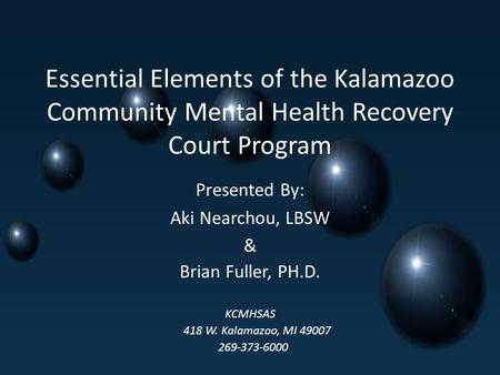 Essential Elements of the Kalamazoo Community Mental Health Recovery Court Program Presented By: Aki Nearchou, LBSW & Brian Fuller, PH.D. KCMHSAS 418 W.