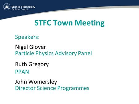 STFC Town Meeting Speakers: Nigel Glover Particle Physics Advisory Panel Ruth Gregory PPAN John Womersley Director Science Programmes.