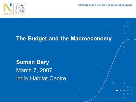 The Budget and the Macroeconomy Suman Bery March 7, 2007 India Habitat Centre.