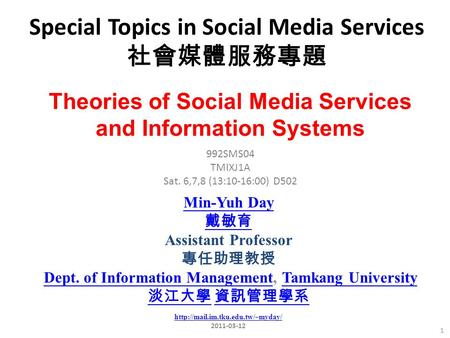 Special Topics in Social Media Services 社會媒體服務專題 1 992SMS04 TMIXJ1A Sat. 6,7,8 (13:10-16:00) D502 Min-Yuh Day 戴敏育 Assistant Professor 專任助理教授 Dept. of Information.
