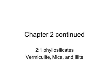 Chapter 2 continued 2:1 phyllosilicates Vermiculite, Mica, and Illite.