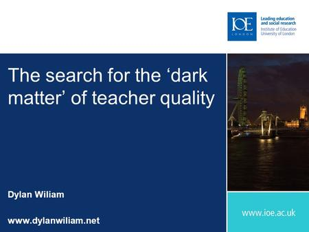The search for the 'dark matter' of teacher quality Dylan Wiliam www.dylanwiliam.net.