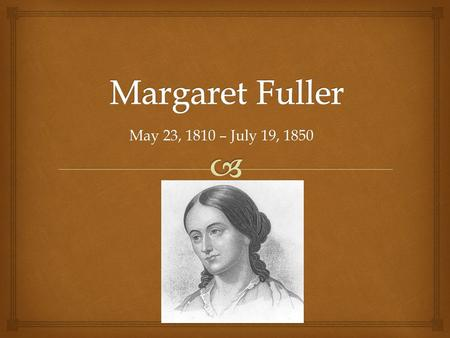May 23, 1810 – July 19, 1850.   Margaret Fuller was the first full-time American female book reviewer in journalism.  Her book Woman in the Nineteenth.