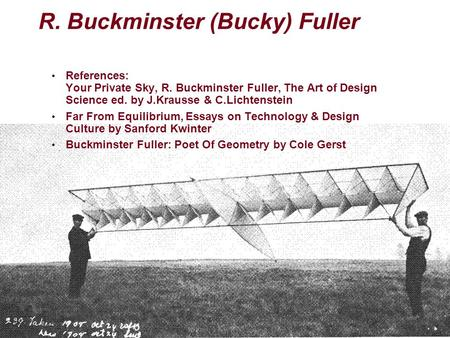 R. Buckminster (Bucky) Fuller References: Your Private Sky, R. Buckminster Fuller, The Art of Design Science ed. by J.Krausse & C.Lichtenstein Far From.