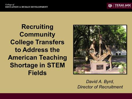 Recruiting Community College Transfers to Address the American Teaching Shortage in STEM Fields David A. Byrd, Director of Recruitment.