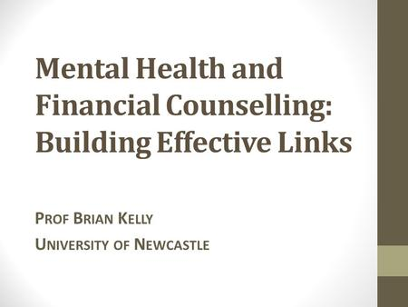 Mental Health and Financial Counselling: Building Effective Links P ROF B RIAN K ELLY U NIVERSITY OF N EWCASTLE.