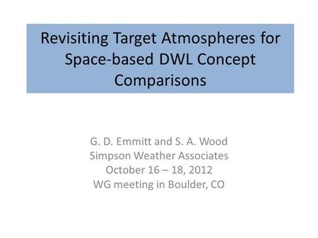 Revisiting Target Atmospheres for Space-based DWL Concept Comparisons G. D. Emmitt and S. A. Wood Simpson Weather Associates October 16 – 18, 2012 WG meeting.
