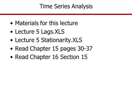 Time Series Analysis Materials for this lecture Lecture 5 Lags.XLS Lecture 5 Stationarity.XLS Read Chapter 15 pages 30-37 Read Chapter 16 Section 15.